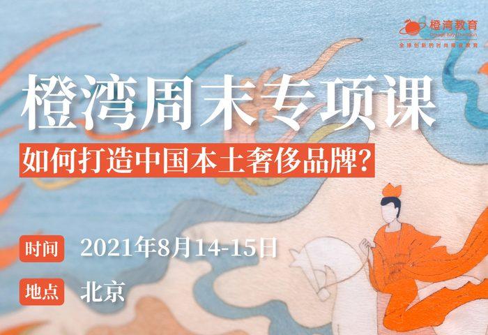 报名 橙湾专项课:如何打造中国本土奢侈品牌?(8月14日-15日,北京)