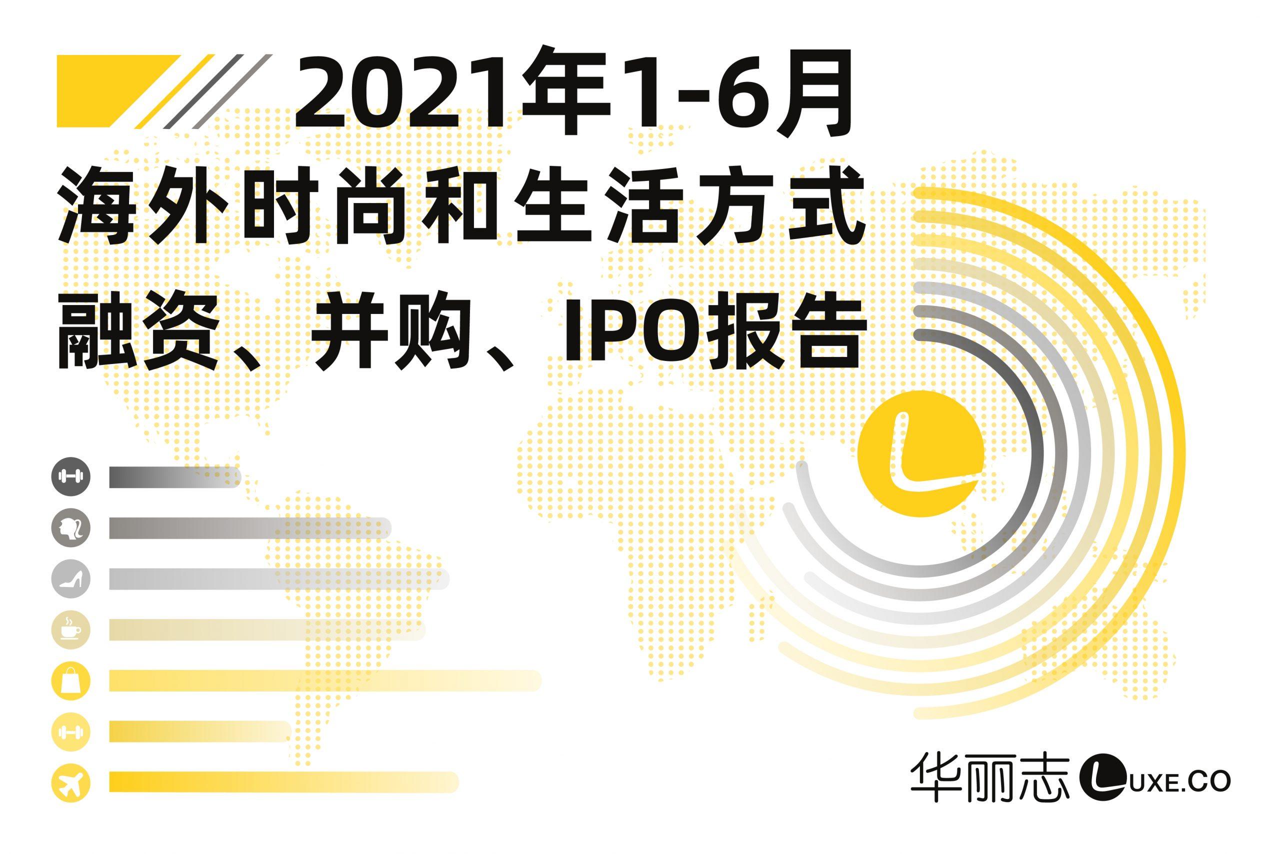 华丽志独家|2021年上半年海外时尚和生活方式投融资研究报告